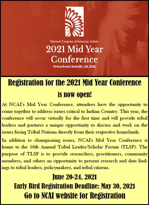 Registration for the 2021 Mid Year Conference is now open! At NCAI's Mid Year Conference, attendees have the opportunity to come together to address issues critical to Indian Country. This year, the conference will occur virtually for the first time and will provide tribal leaders and partners a unique opportunity to discuss and work on the issues facing Tribal Nations directly from their respective homelands. In addition to championing issues, NCAI's Mid Year Conference is home to the 16th Annual Tribal Leader/Scholar Forum (TLSF). The purpose of TLSF is to provide researchers, practitioners, community members, and others an opportunity to present research and data find-ings to tribal leaders, policymakers, and tribal citizens.